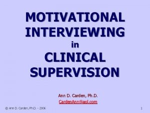 MOTIVATIONAL INTERVIEWING in CLINICAL SUPERVISION Ann D Carden