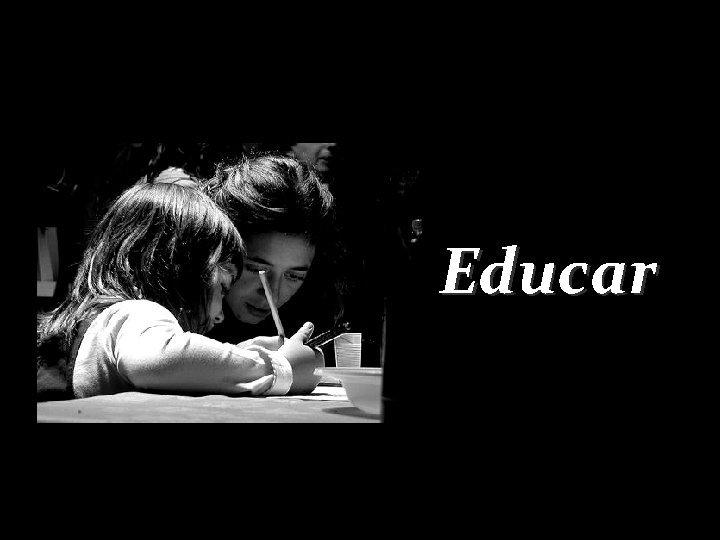 Educar Educar es mostrar la vida a quien