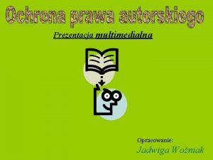 Prezentacja multimedialna Opracowanie Jadwiga Woniak Prawa autorskie reguluje