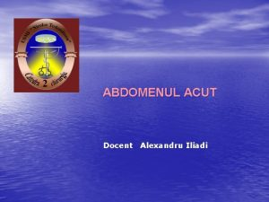 ABDOMENUL ACUT Docent Alexandru Iliadi ABDOMENUL ACUT reprezint