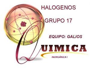 HALOGENOS GRUPO 17 EQUIPO GALIOS Fluor Yodo Cloro