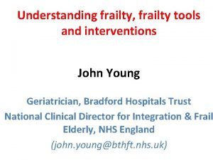 Understanding frailty frailty tools and interventions John Young