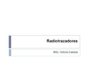 Radiotrazadores MSc Victoria Calzada Desde su descubrimiento los