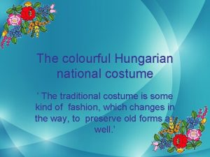 The colourful Hungarian national costume The traditional costume