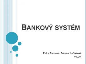 BANKOV SYSTM Petra Burdov Zuzana Konkov VII OA