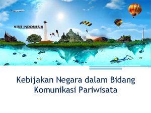 Kebijakan Negara dalam Bidang Komunikasi Pariwisata KEBIJAKAN INDONESIA