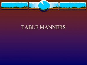 TABLE MANNERS Guidelines for Table Manners Be Polite