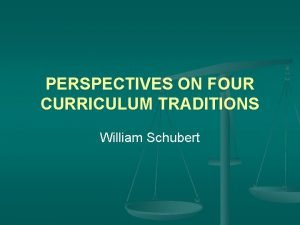 PERSPECTIVES ON FOUR CURRICULUM TRADITIONS William Schubert Introduction
