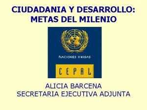 CIUDADANIA Y DESARROLLO METAS DEL MILENIO ALICIA BARCENA