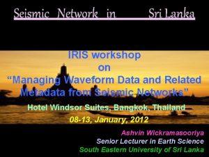 Seismic Network in Sri Lanka IRIS workshop on