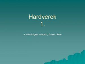 Hardverek 1 A szmtgp mszaki fizikai rsze Mi