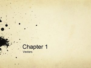 Chapter 1 Vectors Vectors are arrows What are