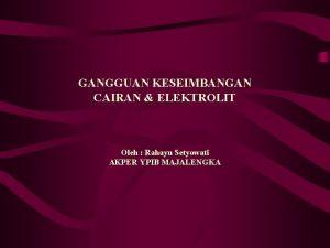 GANGGUAN KESEIMBANGAN CAIRAN ELEKTROLIT Oleh Rahayu Setyowati AKPER