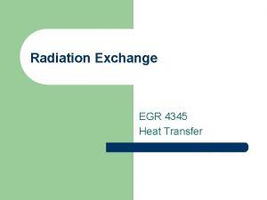 Radiation Exchange EGR 4345 Heat Transfer Blackbody Radiation