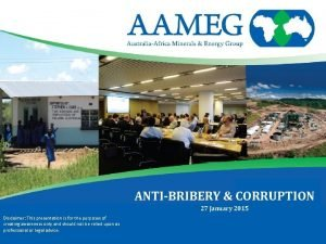 ANTIBRIBERY CORRUPTION 27 January 2015 Disclaimer This presentation