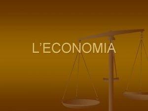 LECONOMIA COS LECONOMIA Leconomia la scienza che studia