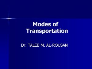 Modes of Transportation Dr TALEB M ALROUSAN Modes