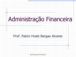 Administrao Financeira Prof Fabini Hoelz Bargas Alvarez Administrao
