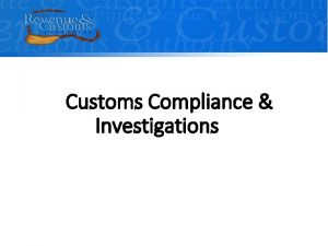Customs Compliance Investigations OUTLINE Compliance Framework Principles Compliance
