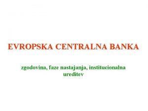EVROPSKA CENTRALNA BANKA zgodovina faze nastajanja institucionalna ureditev
