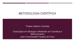 METODOLOGIA CIENTFICA Thales Galdino Andrade Graduao em Biologia