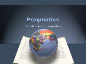 Pragmatics Introduction to Linguistics What does pragmatics study