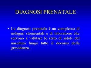 DIAGNOSI PRENATALE La diagnosi prenatale un complesso di