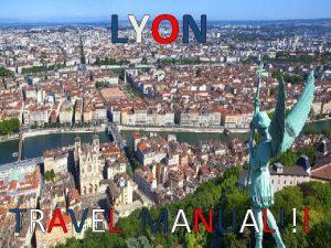 LYON TRAVEL MANUAL Lyon capital of both the