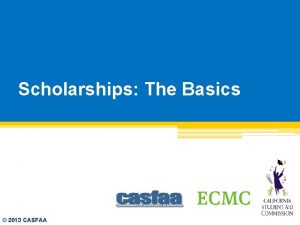 Scholarships The Basics 2013 CASFAA Agenda Tips for