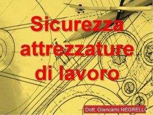 Sicurezza attrezzature di lavoro Dott Giancarlo NEGRELLO Sicurezza