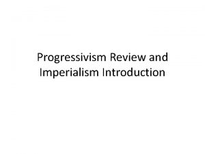 Progressivism Review and Imperialism Introduction Progressivism Review You