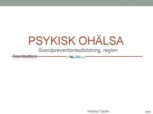 PSYKISK OHLSA Suicidpreventionsutbildning region Norrbotten Helena Tjder 2019