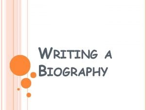 WRITING A BIOGRAPHY WHAT IS A BIOGRAPHY Biographical