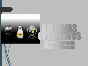 SISTEMAS OPERATIVOS Diego Suescun Manuel Rincon Linus Torvalds