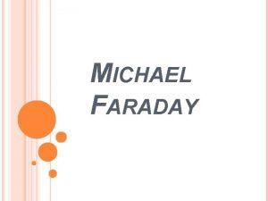 MICHAEL FARADAY MICHAEL FARADAY Was an English chemist