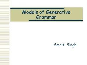 Models of Generative Grammar Smriti Singh Generative Grammar