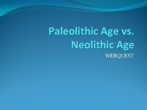 Paleolithic Age vs Neolithic Age WEBQUEST Your Task
