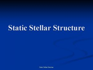 Static Stellar Structure Static Stellar Structure Most of
