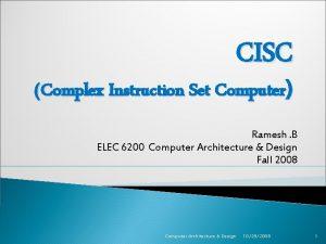 CISC Complex Instruction Set Computer Ramesh B ELEC