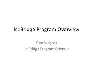 Ice Bridge Program Overview Tom Wagner Ice Bridge