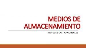 MEDIOS DE ALMACENAMIENTO ING JOSE CASTRO GONZALES MEDIOS