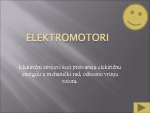 ELEKTROMOTORI Elektrini strojevi koji pretvaraju elektrinu energiju u