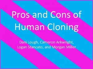 Pros and Cons of Human Cloning Dani Lough
