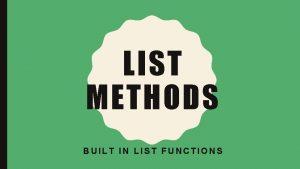 LIST METHODS BUILT IN LIST FUNCTIONS LIST METHODS