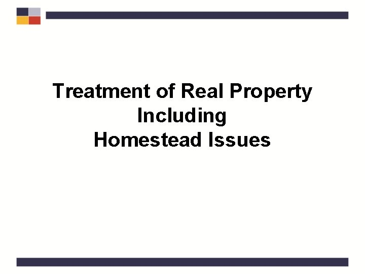 Treatment of Real Property Including Homestead Issues Real