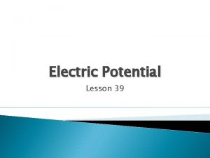 Electric Potential Lesson 39 Electric Potential Consider an