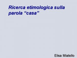 Ricerca etimologica sulla parola casa Elisa Miatello Le