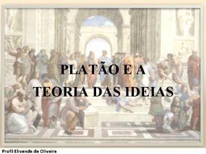 PLATO E A TEORIA DAS IDEIAS Prof Elivanda
