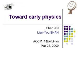 Toward early physics Shan JIN LianYou SHAN ACCM