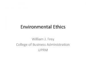 Environmental Ethics William J Frey College of Business